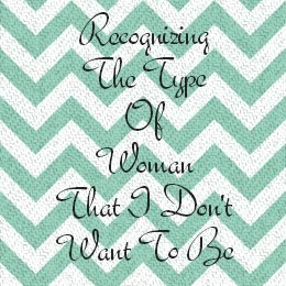 Recognizing The Type of Woman That I Don't Want To Be