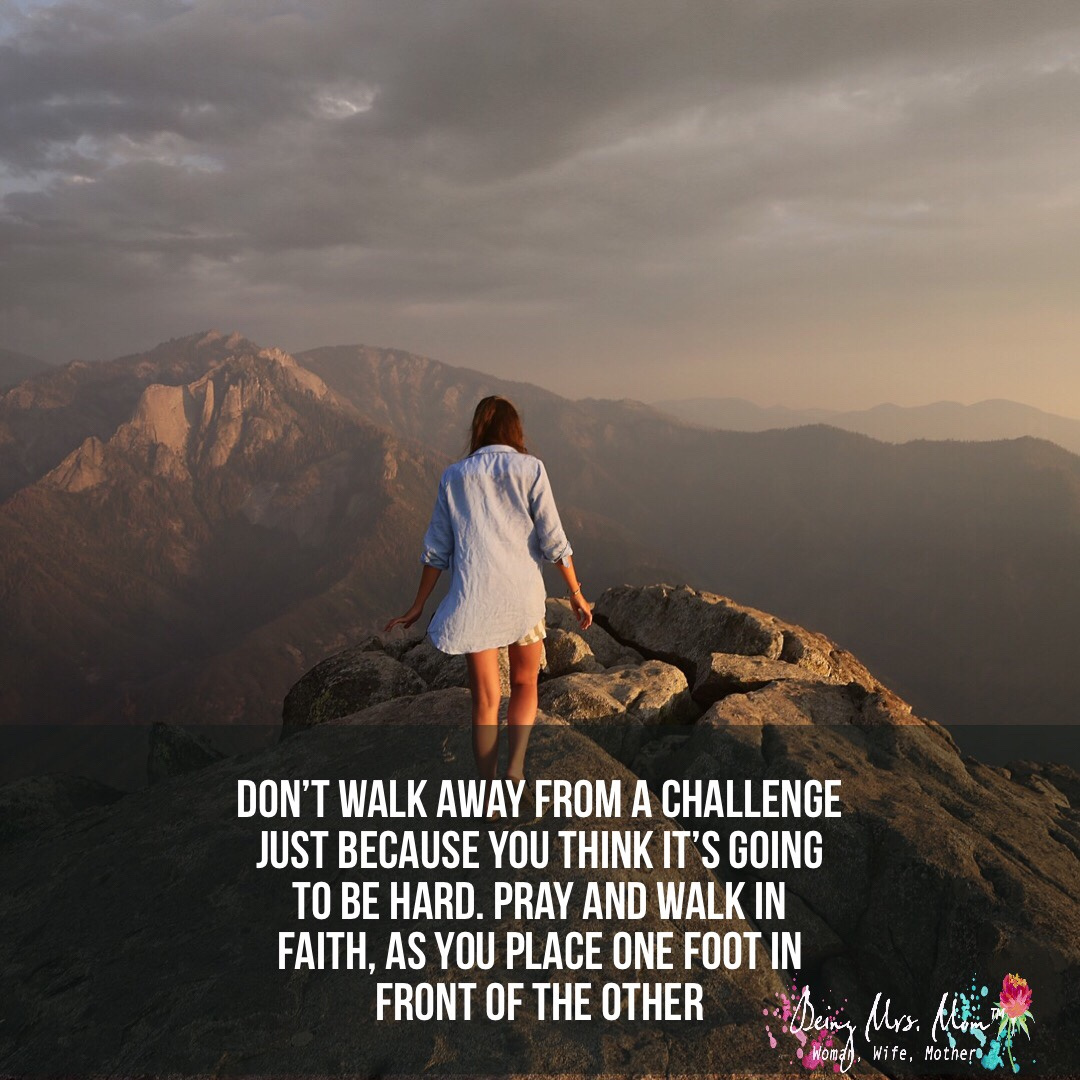 Remember to walk by faith and don't walk away from a challenge